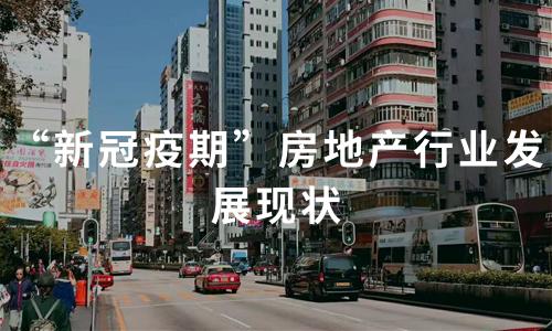 """2020中国""""新冠疫期""""房地产行业发展现状及发展趋势"""