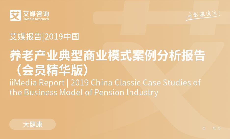 艾媒报告 |2019中国养老产业典型商业模式案例分析报告(会员精华版)