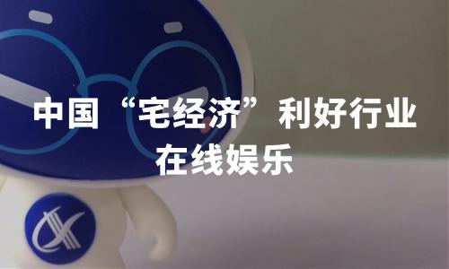 """2020年中国""""宅经济"""" 利好行业分析——在线娱乐"""