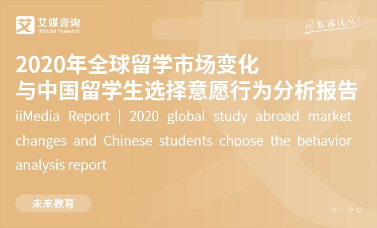 艾媒咨询|2020年全球留学市场变化与中国留学生选择意愿行为分析报告
