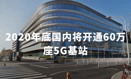 2020年底国内将开通60万座5G基站,中国5G移动通信基站类型及5G连接数解读