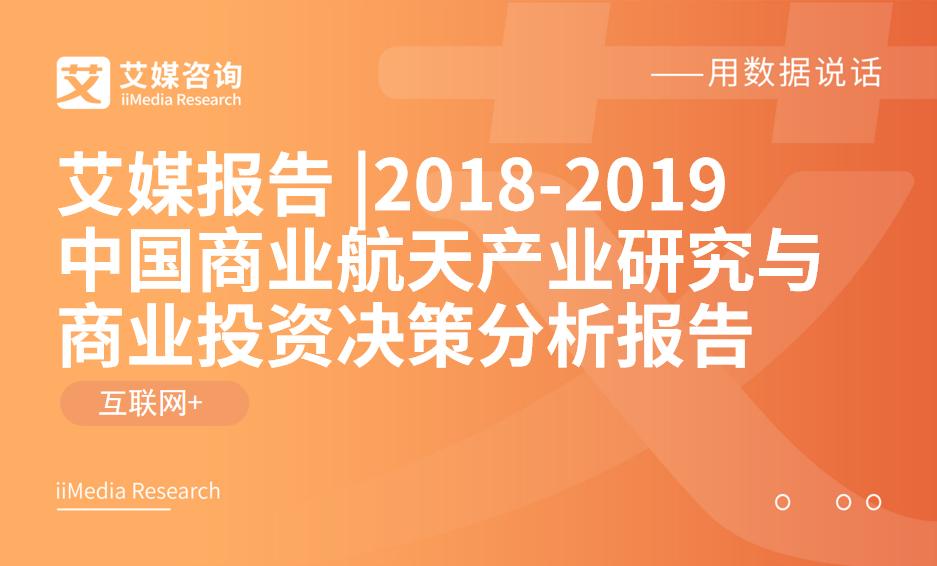 艾媒报告 |2018-2019中国商业航天产业研究与商业投资决策分析报告