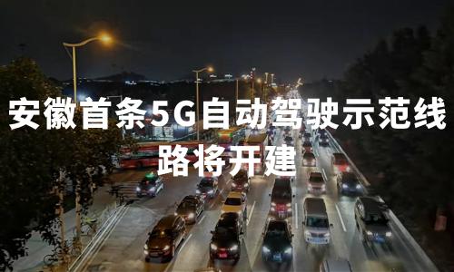 """""""新基建""""机遇下,安徽首条5G自动驾驶示范线路将开建"""