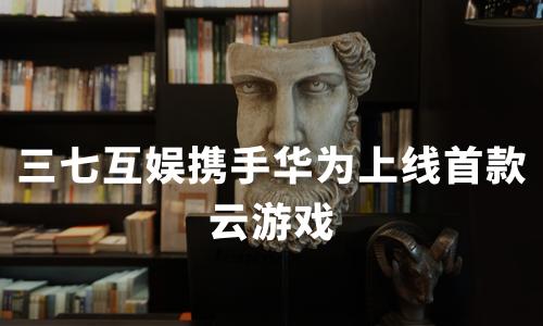 三七互娱携手华为上线首款云游戏,2019-2020中国云游戏行业技术原理及用户调查