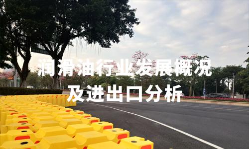 2020中国润滑油行业发展概况及进出口分析