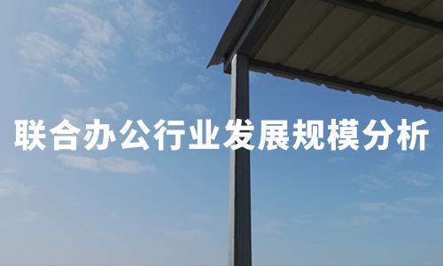 """""""后疫时期""""中国联合办公行业发展现状及规模分析"""