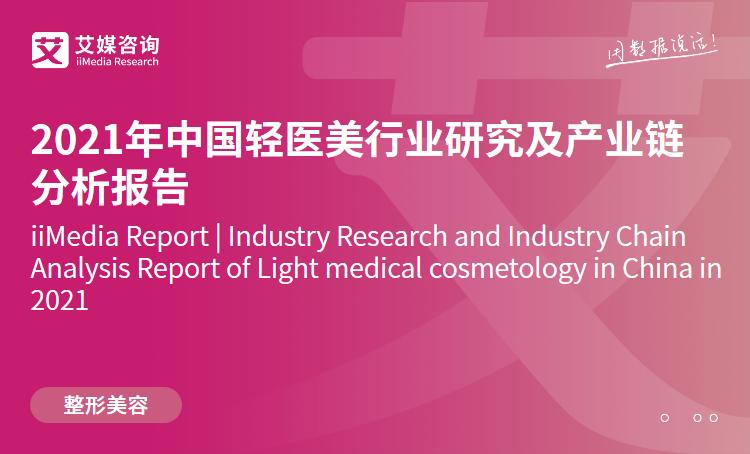 艾媒咨询|2021年中国轻医美行业研究及产业链分析报告