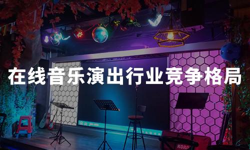 2020年中国在线音乐演出行业模式及竞争格局分析