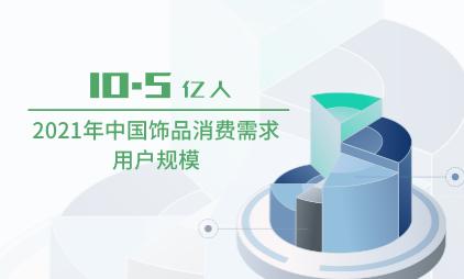 饰品行业数据分析:2021年中国饰品消费需求用户规模将达到10.5亿人