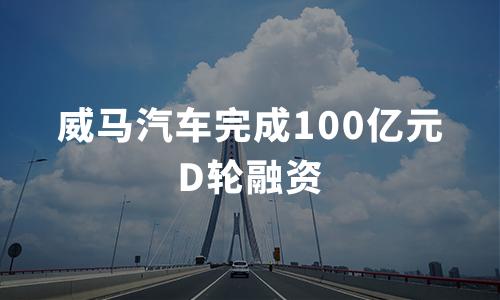 威马汽车完成100亿元D轮融资,多家国资机构入局