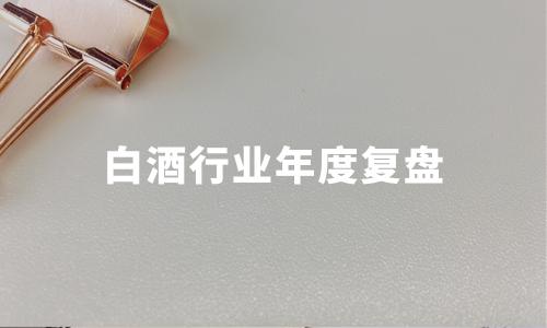 白酒行业年度复盘:贵州茅台市值领跑,后千亿时代行业趋势如何?