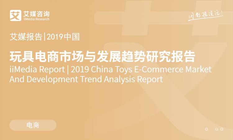 艾媒报告 |2019中国玩具电商市场与发展趋势研究报告