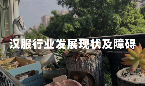 2020年中国汉服行业发展现状、障碍、机遇及建议深度全面剖析