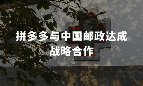 拼多多与中国邮政达成战略合作,巩固全国农产品上行极速通道