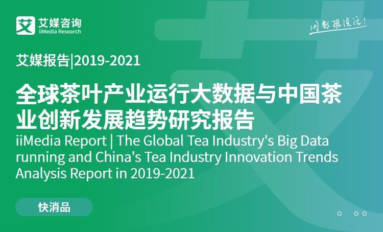 艾媒报告|2019-2021全球茶叶产业运行大数据与中国茶业创新发展趋势研究报告