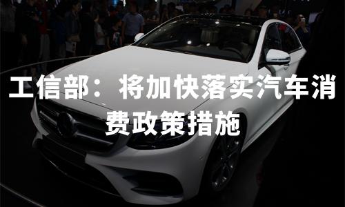 工信部:将加快落实汽车消费政策措施,汽车产业逐步回归正轨
