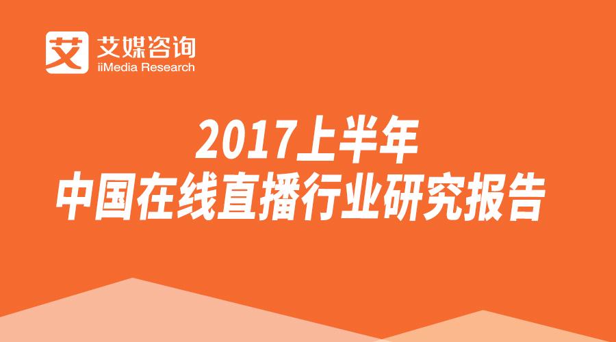 艾媒报告 2017上半年中国在线直播行业研究报告