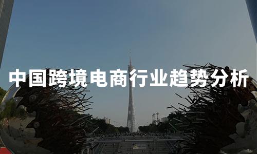 2020上半年中国跨境电商行业发展现状及趋势分析