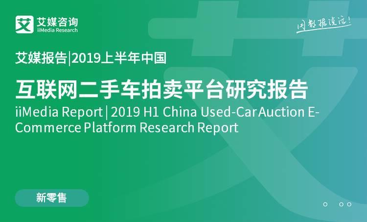 艾媒报告 |2019上半年中国互联网二手车拍卖平台研究报告