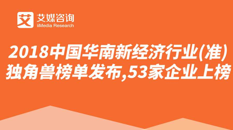 艾媒榜单 |2018中国华南新经济行业(准)独角兽榜单发布,53家企业上榜