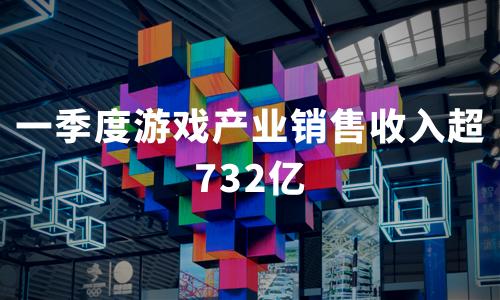 一季度游戏产业销售收入超732亿,2020年中国移动游戏市场现状与趋势分析