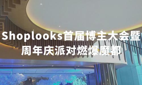 Shoplooks首届博主大会暨周年庆派对燃爆魔都,打造时尚圈狂欢盛宴