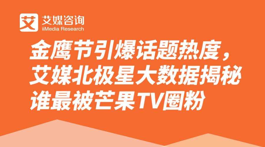 【艾媒北极星】金鹰节吸睛不断,女性观众齐聚芒果TV欣赏精彩瞬间