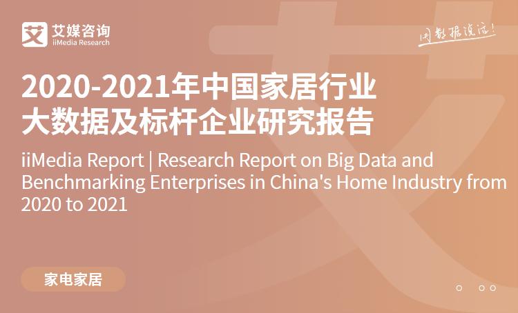 艾媒咨询|2020-2021年中国家居行业大数据及标杆企业研究报告