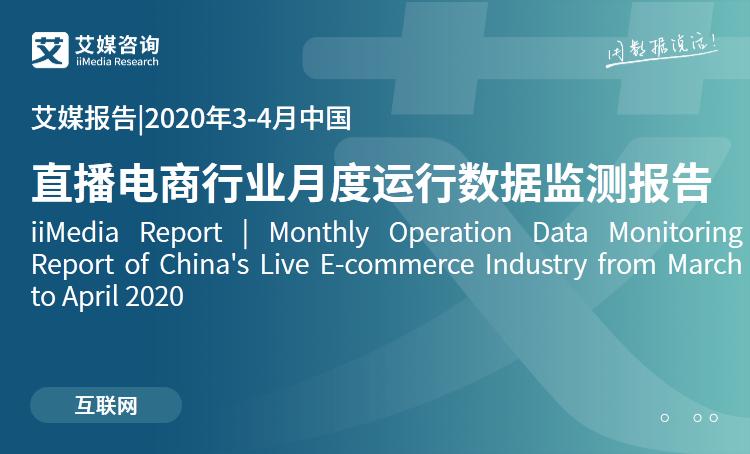 艾媒报告|2020年3-4月中国直播电商行业月度运行数据监测报告