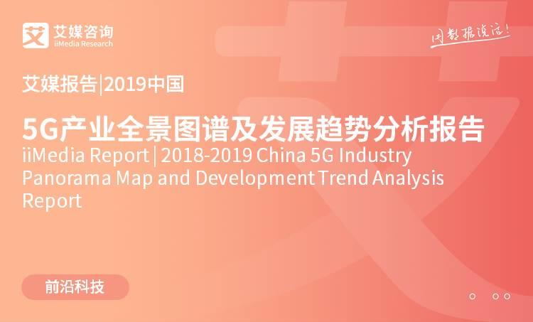 艾媒报告|2018-2019中国5G产业全景图谱及发展趋势分析报告