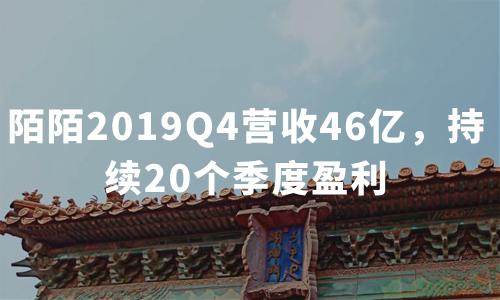 财报解读 | 陌陌2019Q4营收46亿,持续20个季度盈利,直播贡献七成收入