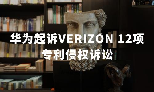 华为起诉Verizon 12项专利侵权诉讼,Verizon回应:这是偷袭