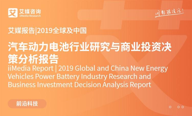艾媒报告 |2019全球及中国汽车动力电池行业研究与商业投资决策分析报告
