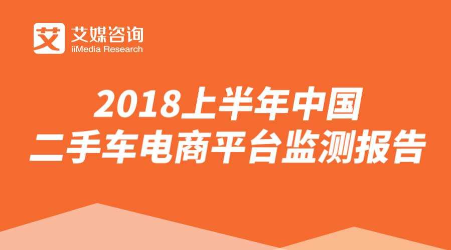 艾媒报告 | 2018上半年中国二手车电商平台监测报告