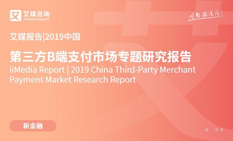 艾媒报告|2019中国第三方B端支付市场专题研究报告
