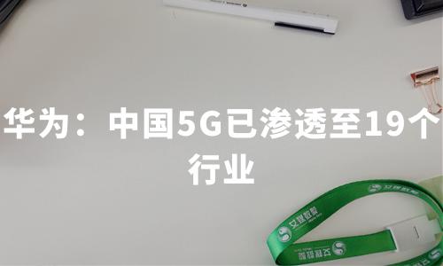 华为:中国5G已渗透至19个行业,2020中国5G应用及产业趋势分析