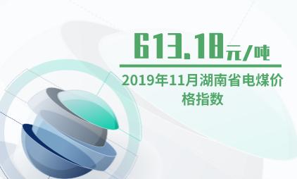 煤炭行业数据分析:2019年11月湖南省电煤价格指数为613.18元/吨