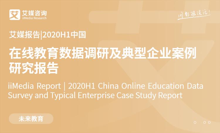 艾媒报告|2020H1中国在线教育数据调研及典型企业案例研究报告