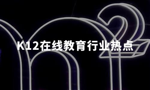 2019-2020中国K12在线教育行业用户规模及行业热点分析
