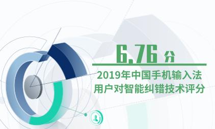 输入法行业数据分析:2019年中国手机输入法用户对智能纠错技术评分为6.76分