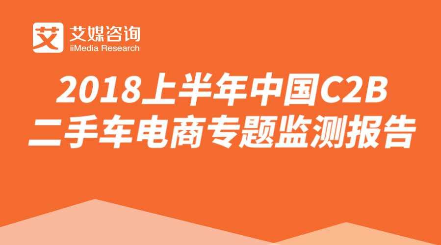 艾媒报告丨2018上半年中国C2B二手车拍卖电商专题监测报告