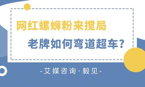 """毅见第72期:""""李子柒们""""纷纷来搅局,老牌螺蛳粉如何""""弯道超车""""?"""