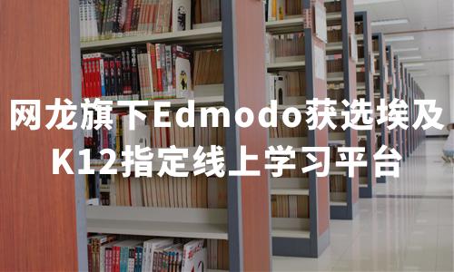 网龙Edmodo获选埃及指定线上学习平台,2020中国K12在线教育行业现状及趋势分析