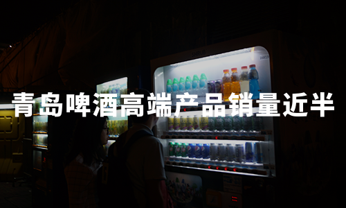 青岛啤酒:上半年净利增长13.77%至18.55亿,高端产品销量近半