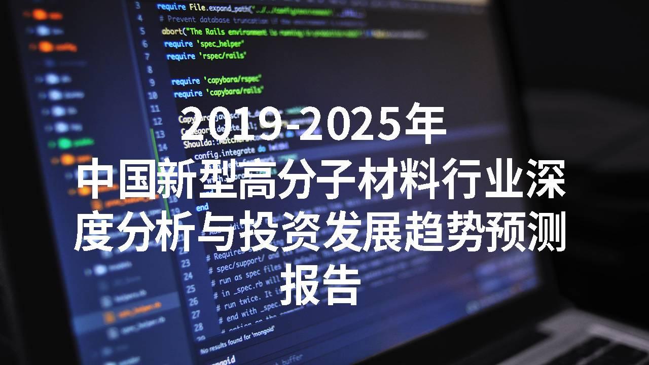 2019-2025年中国新型高分子材料大发一分彩深度分析与投资发展趋势预测报告