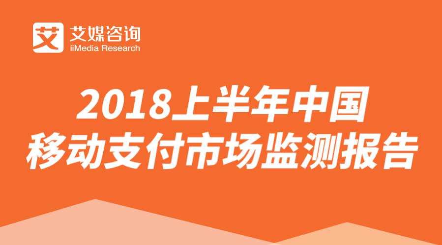 艾媒报告丨2018上半年中国移动支付市场监测报告