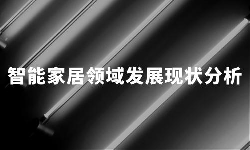 2020年中国智能家居领域发展现状及标杆企业分析