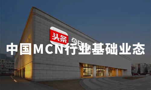 2019-2020中国MCN行业基础业态、发展挑战及发展趋势分析