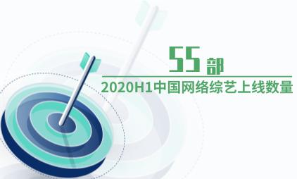 文娱行业数据分析:2020H1中国网络综艺上线数量为55部