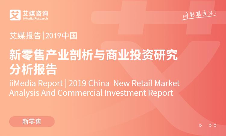 艾媒报告|2019中国新零售产业剖析与商业投资研究分析报告